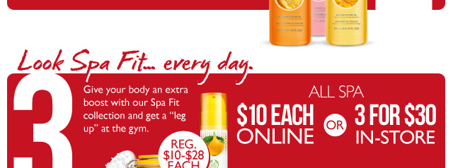Resolution #3: LOOK SPA FIT... EVERY DAY. Give your body an extra boost with our Spa Fit collection and get a 'leg up' at the gym. -- ALL SPA $10 ONLINE -- OR -- 3 for $30 IN-STORE (REG. $10-$28 EACH)