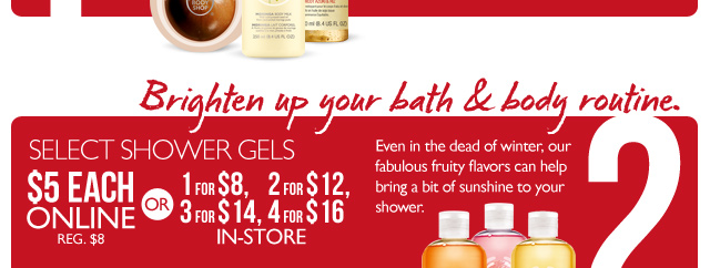 Resolution #2: BRIGHTEN UP YOUR BATH & BODY ROUTINE. Even in the dead of winter, our fabulous fruity flavors can help bring a bit of sunshine to your shower. -- SELECT SHOWER GELS -- $5 ONLINE (REG. $8) -- OR -- 1 for $8, 2 for $12, 3 for $14, 4 for $16 IN-STORE