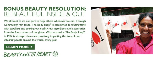 BONUS BEAUTY RESOLUTION: BE BEAUTIFUL INSIDE & OUT -- We all want to do our part to help others whenever we can. Through Community Fair Trade, The Body Shop® is committed to trading fairly with suppliers and seeking out quality raw ingredients and accessories from the four corners of the globe. What started at The Body Shop® in 1987 is stronger than ever, positively impacting the lives of over 300,000 people around the world, every year. -- BEAUTY WITH HEART -- LEARN MORE
