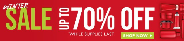 WINTER SALE -- UP TO 70% OFF -- *WHILE SUPPLIES LAST -- SHOP NOW
