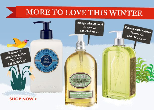 More to Love this Winter  (limited time only!)  Up-lift with Almond   Shower oil 16.9 oz  Moisturize with Shea Butter  Body Milk 16.9 oz  Refresh with Verbena  Shower Gel 16.9 oz
