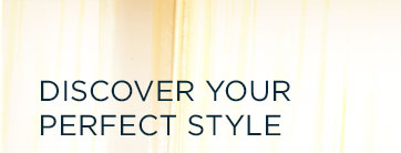 DISCOVER YOUR PERFECT STYLE