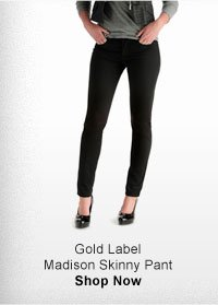 GOLD LABEL MADISON SKINNY PANT SHOP NOW