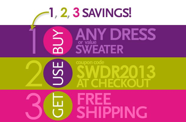 1, 2, 3 Savings!  1 - Buy any dress or value sweater.  2 - Use coupon code SWDR2013 at checkout.  3 - Get Free Shipping