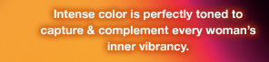 Intense color is perfectly toned to capture & complement every woman's inner vibrancy.