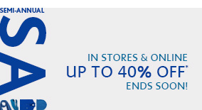 SEMI-ANNUAL SALE IN STORES & ONLINE UP TO 40% OFF* ENDS SOON!