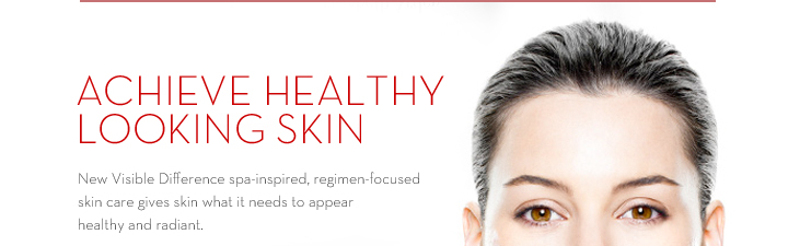 ACHIEVE HEALTHY LOOKING SKIN. New Visible Difference spa-inspired, regimen-focused skin care gives skin what it needs to appear healthy and radiant.