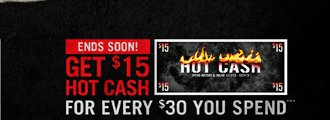 ENDS SOON! GET $15 HOT CASH FOR EVERY $30 YOU SPEND***
