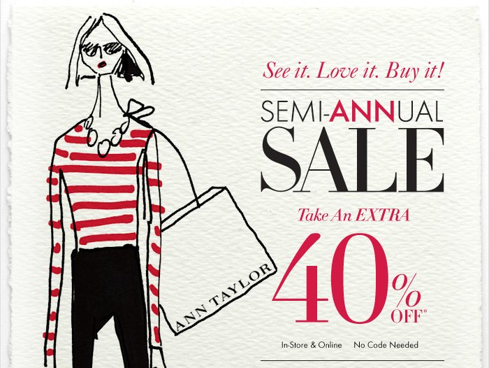 See it. Love it. Buy it!  SEMI–ANNUAL  SALE  Take An EXTRA 40% Off*