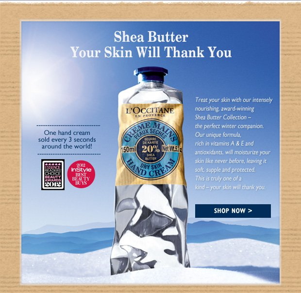 Treat your skin with our intensely nourishing, award-winning Shea Butter Collection - the perfect winter companion. Our unique formula, rich in vitamins A & E and antioxidants, will moisturize your skin like never before, leaving it soft, supple and protected. This is truly one of a kind - your skin will thank you.