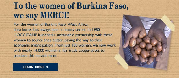 To the women of Burkina Faso, we say MERCI! For the women of Burkina Faso, West Africa, shea butter has always been a beauty secret. In 1980, L'OCCITANE launched a sustainable partnership with these women to source shea butter, paving the way to their economic emancipation. From just 100 women, we now work with nearly 14,000 women in fair trade cooperatives to produce this miracle balm.