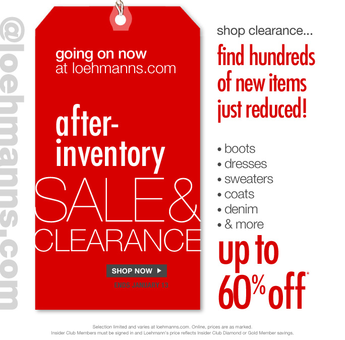 Always free shipping on all orders over $100* @loehmanns.com  Going on now at loehmanns.com  After- Inventory Sale& Clearance  Shop now Ends january 13  Shop clearance Find hundreds of new items Just reduced!  • boots • dresses  • sweaters  • coats • denim  • and more Up to 60% off  Selection limited and varies at loehmanns.com. Online, prices are as marked. Insider Club Members must be signed in and Loehmann's price reflects Insider Club Diamond or Gold Member savings.  *CLEARANCE  OFFER is VALID online THRU 1/14/13 UNTIL 2:59AM EST. Free shipping offer applies on orders of $100 or more, prior to sales tax and after any applicable discounts, only for standard shipping to one single address in the Continental US per order.   No promo code needed for clearance offer; Loehmann's price reflects discounts.  Offers not valid on regular priced merchandise, previous purchases and excludes fragrances and hair care products. Cannot be used in conjunction with employee  discount, any other coupon or promotion.   Discount may not be applied towards taxes, shipping & handling. Quantities are limited, exclusions may apply and selection will vary at loehmanns.com. Please see loehmanns.com for details. Void in states where prohibited by law, no cash value except where prohibited, then the cash value is 1/100. Returns and exchanges are subject to Returns/Exchange Policy Guidelines. 2013  †Standard text message & data charges apply. Text STOP to opt out or HELP for help. For the terms and conditions of the Loehmann's text message program, please visit http://pgminf.com/loehmanns.html or call 1-877-471-4885 for more information.