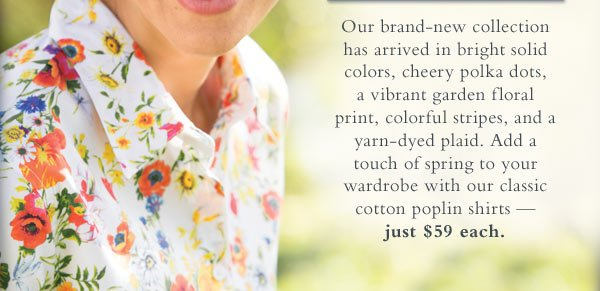 Our brand-new collection has arrived in bright solid colors, cheery polka dots, a vibrant garden floral print, colorful stripes, and a yarn-dyed plaid. Add a touch of spring to your wardrobe with our classic cotton poplin shirts  — just $59 each.