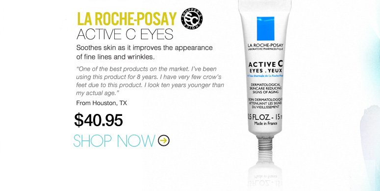 "La Roche-Posay Active C Eyes Soothes skin as it improves the appearance of fine lines and wrinkles. ""One of the best products on the market. I've been using this product for 8 years. I have very few crow's feet due to this product. I look ten years younger than my actual age."" –From Houston, TX $40.95 Shop Now>>"
