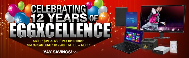 CELEBRATING 12 YEARS OF EGGXCELLENCE  SCORE: $19.99 ASUS 24X DVD Burner, $64.99 SAMSUNG 1TB 7200RPM HDD + MORE!    YAY SAVINGS!