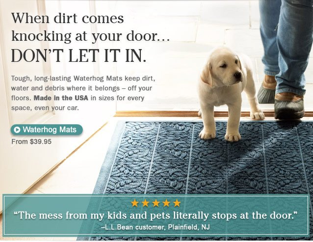 """When dirt comes knocking at your door... DON'T LET IT IN. Tough, long-lasting Waterhog Mats keep dirt, water and debris where it belongs — off your floors. Made in the USA in sizes for every space, even your car. """"The mess from my kids and pets literally stops at the door.""""-L.L.Bean customer, Plainfield, NJ"""