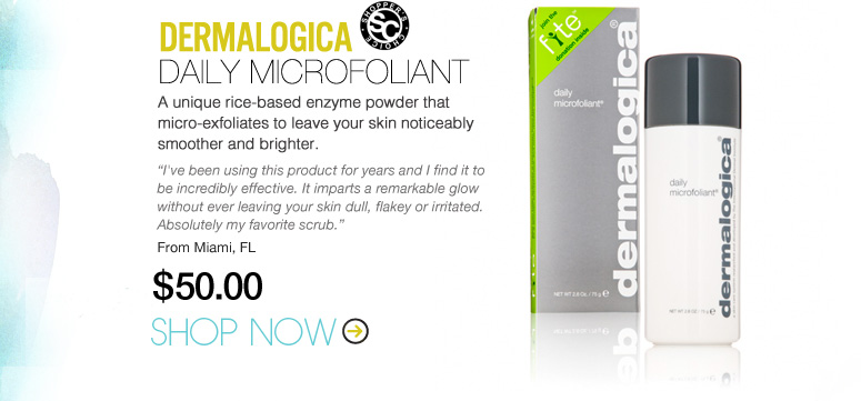 "Dermalogica Daily Microfoliant A unique rice-based enzyme powder that micro-exfoliates to leave your skin noticeably smoother and brighter. ""I've been using this product for years and I find it to be incredibly effective. It imparts a remarkable glow without ever leaving your skin dull, flakey or irritated. Absolutely my favorite scrub."" –From Miami, FL $50 Shop Now>>"