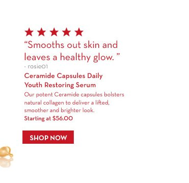 """""""Smooths out skin and leaves a healthy glow."""" – rosie01. Ceramide Capsules Daily Youth Restoring Serum. Our potent Ceramide capsules bolsters natural collagen to deliver a  lifted, smoother and brighter look. Starting at $56.00. SHOP NOW."""