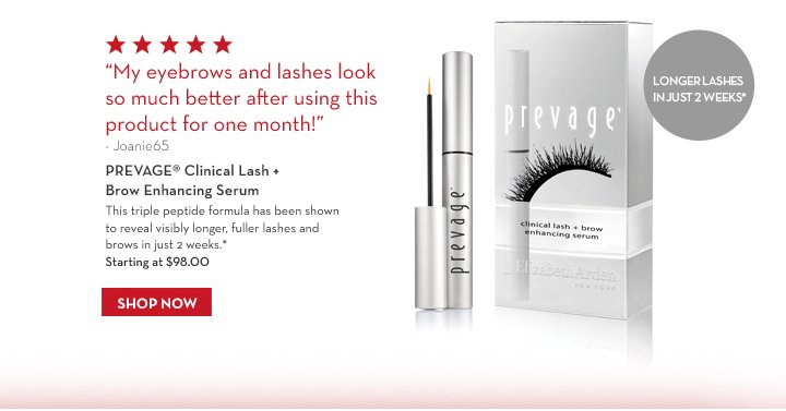"""""""My eyebrows and lashes look so much better after using this product for one month!"""" –  Joanie65. PREVAGE® Clinical Lash + Brow Enhancing Serum. This triple peptide formula has been shown to reveal visibly longer, fuller lashes and brows in just 2 weeks.* LONGER LASHES IN JUST 2 WEEKS*. Starting at $98.00. SHOP NOW."""