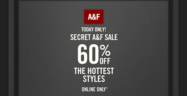 A&F          TODAY ONLY!     SECRET A&F SALE          60% OFF          THE HOTTEST STYLES          ONLINE ONLY*