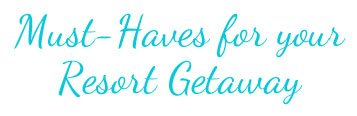 Must Haves for your Resort Getaway