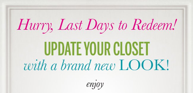 Hurry, Last Days to Redeem! Update your closet with a brand new look! Enjoy
