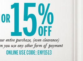 OR 15% off your entire purchase, (even clearance) when you use any other form of payment. Online use code: ENY1513