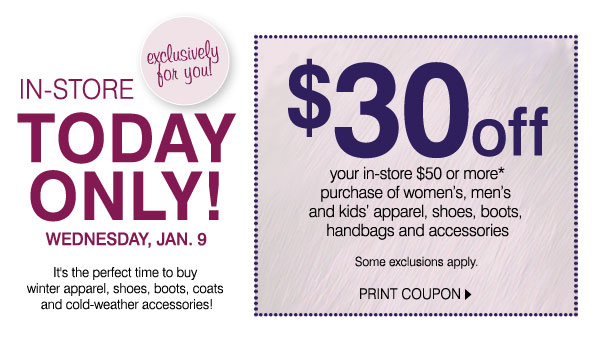 Exclusively for you! In-Store, TODAY ONLY!  WEDNESDAY, JAN. 9. It's the perfect time to buy winter apparel, shoes, boots, coats and cold-weather accessories. $30 off your in-store $50 or more* purchase of women's, men's and kids' apparel,  shoes, boots, handbags and accessories. Some exclusions apply. PRINT COUPON.