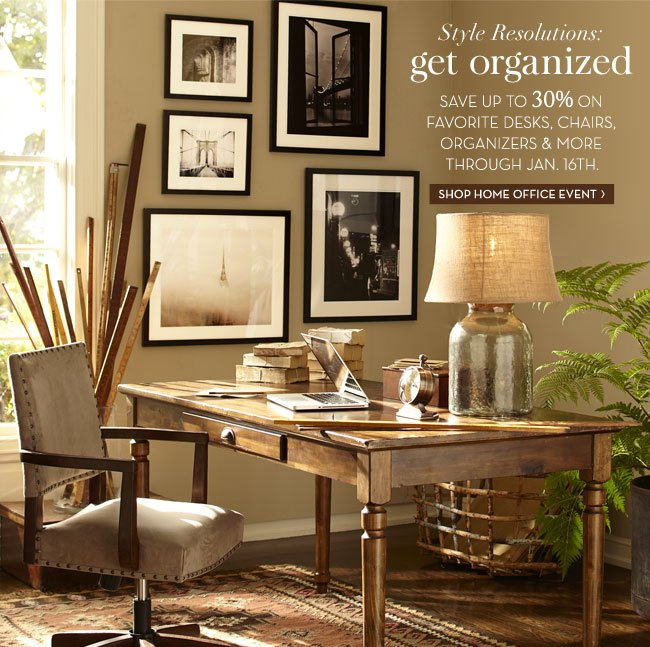 Style Resolutions: get organized - SAVE UP TO 30% ON FAVORITE DESKS, CHAIRS, ORGANIZERS & MORE THROUGH JAN. 16TH. SHOP HOME OFFICE EVENT