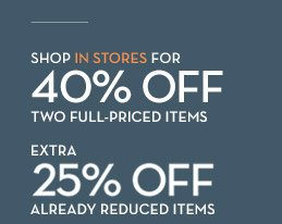SHOP IN STORES FOR 40% OFF TWO FULL-PRICED ITEMS | EXTRA 25% OFF ALREADY REDUCED ITEMS