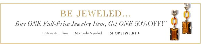 BE JEWELED…  Buy ONE Full-Price Jewelry Item,  Get ONE 50% OFF!**  In-Store & Online No Code Needed  Shop Jewelry