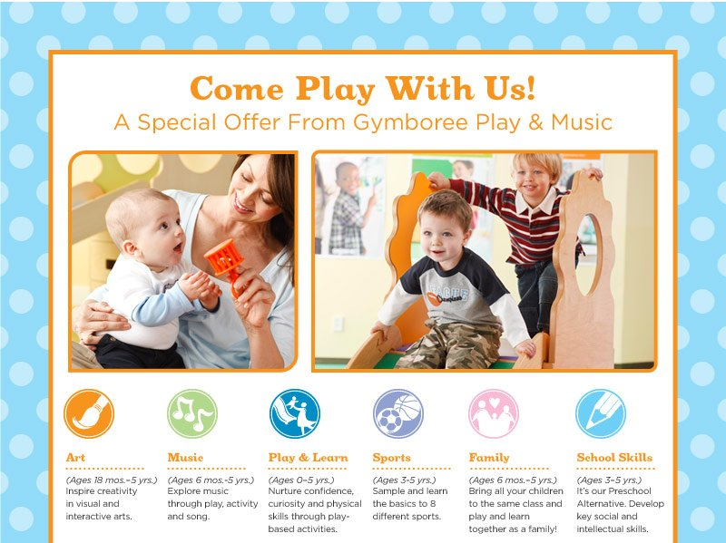 Come Play With Us! A Special Offer From Gymboree Play & Music. Art - (Ages 18 mos.–5 yrs.) Inspire creativity in visual and interactive arts. Music - (Ages 6 mos.-5 yrs.) Explore music through play, activity and song. Play & Learn - (Ages 0–5 yrs.) Nurture confidence, curiosity and physical skills through play-based activities. Sports - (Ages 3-5 yrs.) Sample and learn the basics to 8 different sports. Family - (Ages 6 mos.–5 yrs.) Bring all your children to the same class and play and learn together as a family! School Skills - (Ages 3–5 yrs.) It's our Preschool Alternative. Develop key social and intellectual skills.