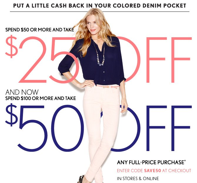 PUT A LITTLE CASH BACK IN YOUR  COLORED DENIM POCKET   SPEND $50 OR MORE AND TAKE  $25 OFF  AND NOW SPEND $100 OR MORE AND TAKE  $50 OFF  ANY FULL–PRICE PURCHASE*  ENTER CODE SAVE50 AT CHECKOUT IN STORES & ONLINE