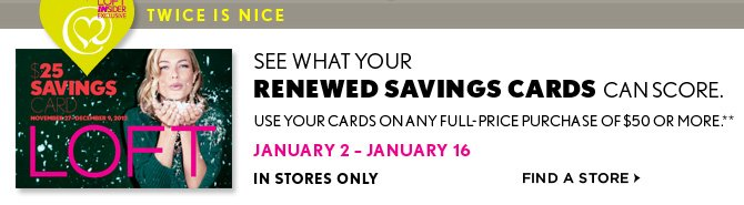 LOFT INSIDER EXCLUSIVE TWICE IS NICE  SEE WHAT YOUR  RENEWED SAVINGS CARDS CAN SCORE.  USE YOUR CARDS ON ANY FULL–PRICE PURCHASE OF $50 OR MORE.**  JANUARY 2 – JANUARY 16 IN STORES ONLY  FIND A STORE