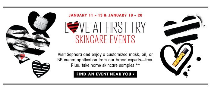 January 11 – 13 & January 18 – 20 | Love At First Try: Skincare Events | Visit Sephora and enjoy a customized mask, oil, or BB cream application from our brand experts—free. Plus, take home skincare samples.** | Find an event near you