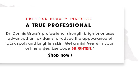 FREE FOR BEAUTY INSIDERS | A True Professional | Dr. Dennis Gross's professional-strength brightener uses advanced antioxidants to reduce the appearance of dark spots and brighten skin. Get a mini free with your online order. Use code BRIGHTEN.* | Shop now
