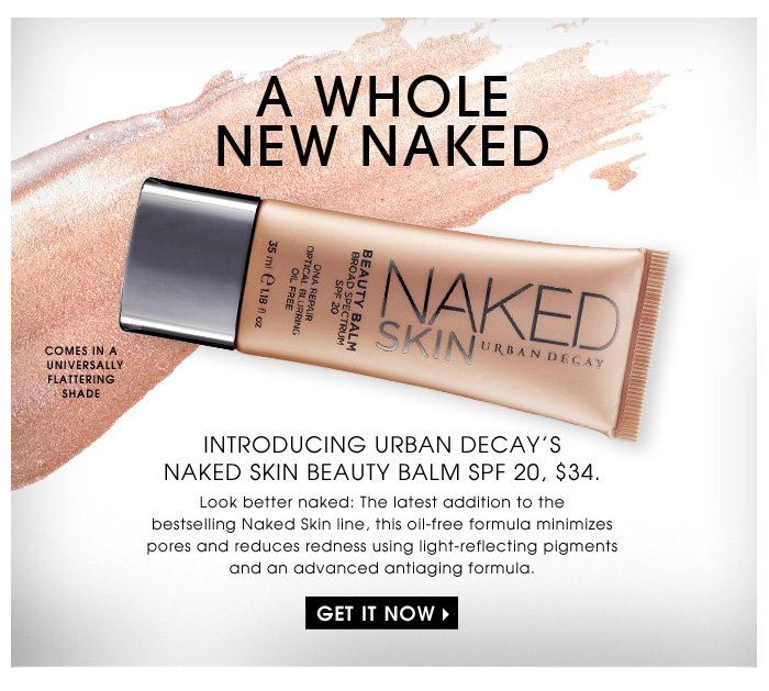 A Whole New NAKED | Introducing Urban Decay's NAKED Skin Beauty Balm SPF 20, $34. | Look better naked: The latest addition to the bestselling Naked Skin line, this oil-free formula minimizes pores and reduces redness using light-reflecting pigments and an advanced antiaging formula. | comes in a universally flattering shade | Get it now