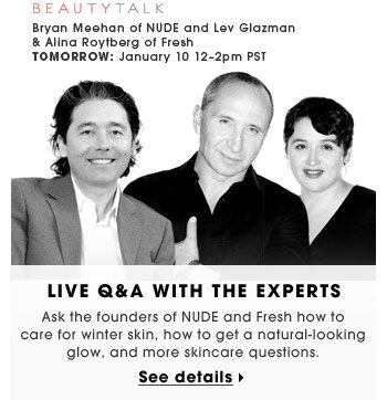 Live Q&A With The Experts | Ask the founders of NUDE and Fresh how to care for winter skin, how to get a natural-looking glow, and more skincare questions. | Bryan Meehan of NUDE and Lev Glazman & Alina Roytberg of Fresh | TOMORROW: January 10 12–2pm PST | See details