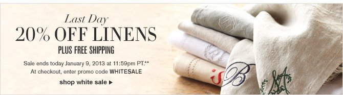 LAST DAY - 20% OFF LINENS - PLUS FREE SHIPPING -- Sale ends today January 9, 2013 at 11:59pm PT.** At checkout, enter promo code WHITESALE -- SHOP WHITE SALE