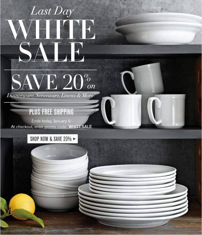 LAST DAY - WHITE SALE - SAVE 20% ON DINNERWARE, SERVEWARE, LINENS & MORE** PLUS FREE SHIPPING -- Ends today, January 9. At checkout, enter promo code: WHITESALE -- SHOP NOW & SAVE 20%