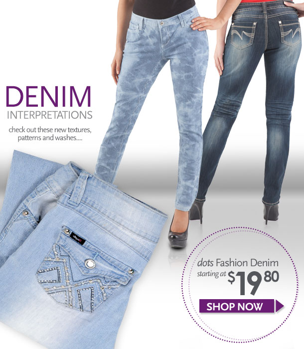 Denim Interpretations - Check out these new textures, patterns and washes! Dots fashion denim starting at $19.80