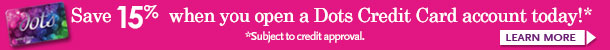 Save 15% when you open a Dots Credit Card account today!*Subject to credit approval