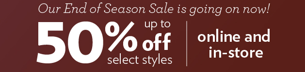 Our End of Season Sale is going on now! Up to 50% off select styles online and in-store