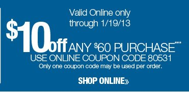 $10 off any $60 purchase. Valid online only through 1/19/13. Use online coupon code 80531. Only one coupon code may be used per order. Shop online.