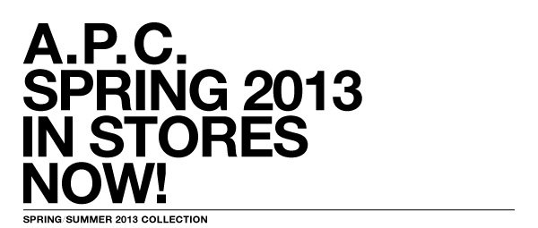 A.P.C. SPRING 2013 - IN STORES NOW!