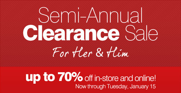Semi-Annual Clearance Sale For Her & Him. up to 70% off in-store and online! Now through Tuesday, January 15