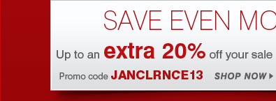 SAVE EVEN MORE! Up to an extra 20% off your sale price purchase** Promo code JANCLRNCE13 - SHOP NOW
