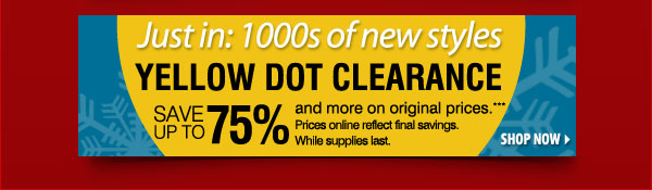 Just in: 1000s of new styles Yellow Dot Clearance Save up to 75% and more on original prices.*** Prices online reflect final savings. While supplies last. SHOP NOW