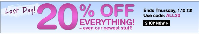 Last Day! 20% OFF EVERYTHING!  Use code: ALL20 - Ends 1.10.13