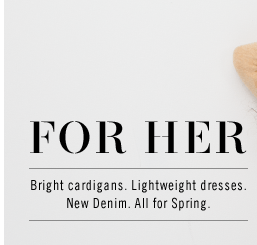 FOR HER: BRIGHT CARDIGANS. LIGHTWEIGHT DRESSES. NEW DENIM. ALL FOR SPRING.